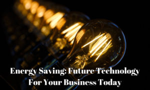 Energy Saving: Future Technology For Your Business Today